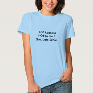 100 Reasons NOT to Go to Graduate School T Shirt