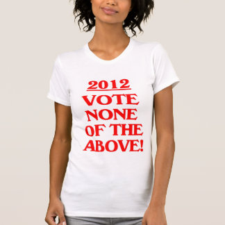 2012 - Vote None Of The Above! Shirts