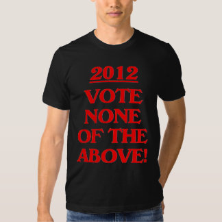 2012 - Vote None Of The Above! T Shirts