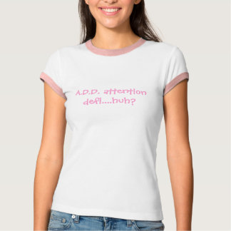 A.D.D. attention defi....huh? T-Shirt