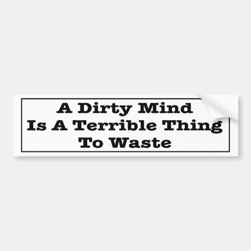 A Dirty Mind Is A Terrible Thing To Waste. Bumper Stickers