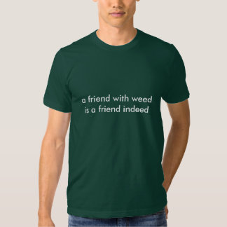 a friend with weedis a friend indeed tshirt