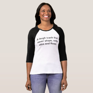 A laugh track that never stops, only ebbs and flow T-Shirt