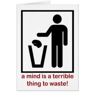 A mind is a terrible thing to waste! card