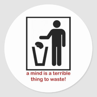 A mind is a terrible thing to waste! classic round sticker