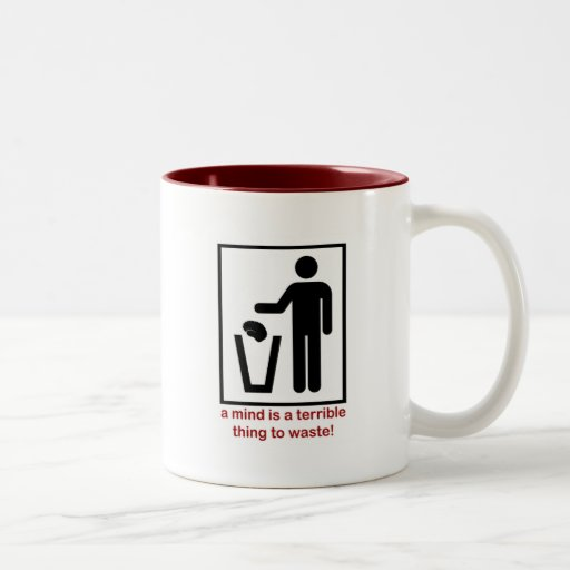 A mind is a terrible thing to waste! mugs