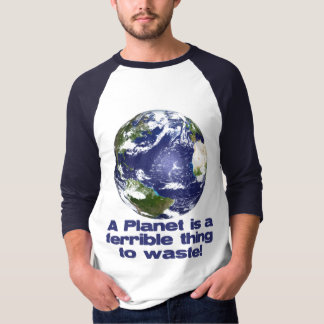 A Planet is a terrible thing to waste Shirts