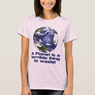 A Planet is a terrible thing to waste T-Shirt