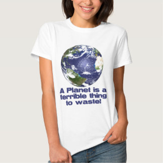A Planet is a terrible thing to waste Tshirt