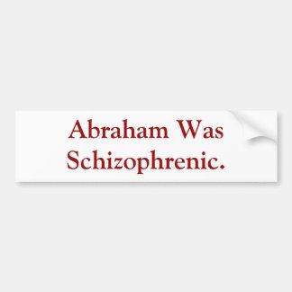 Abraham Was Schizophrenic. Bumper Sticker