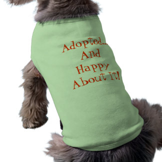 Adopted...And Happy About It dog shirt