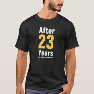 After 23 years she still puts up with me T-Shirt
