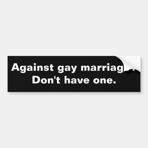 Against gay marriage? Don't have one. Bumper Stickers