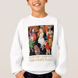 """Alice asks, """"How did I end up in this crazy place? Sweatshirt"""