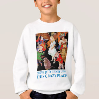 """Alice asks,""""How did I end up in this crazy place?"""" Sweatshirt"""