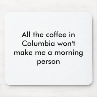All the coffee in Columbia won't make me a morn... Mouse Pad