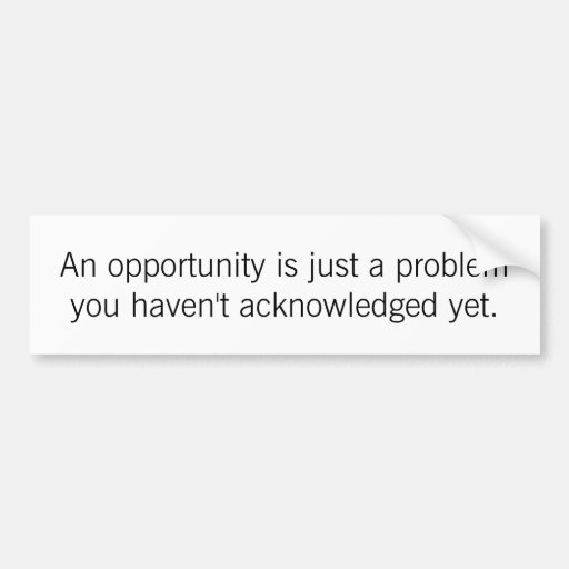 An Opportunity Is Just a Problem Bumper Stickers
