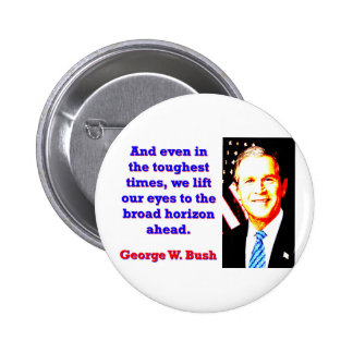 And Even In The Toughest Times - G W Bush 6 Cm Round Badge