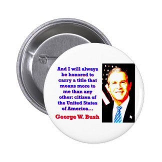 And I Will Always Be Honored - G W Bush 6 Cm Round Badge