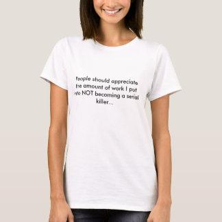 Appreciate that I'm not a serial killer. T-Shirt