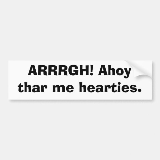 ARRRGH! Ahoy thar me hearties. Bumper Stickers