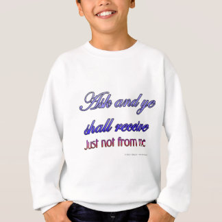 Ask and ye shall receive. Just not from me. Sweatshirt