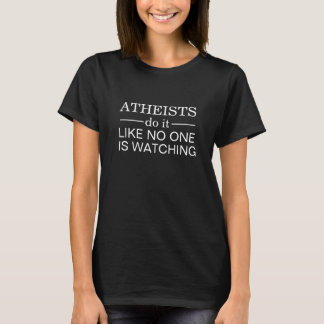 ATHEISTS do it LIKE NO ONE IS WATCHING T-Shirt