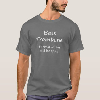 Bass Trombone. It's what all the cool kids play T-Shirt