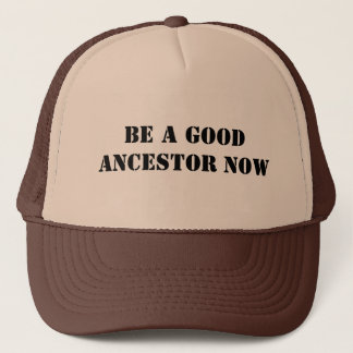 Be A Good Ancestor Now Trucker Hat