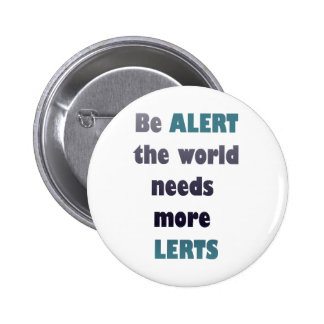 Be alert the world needs more lerts silly wordplay 6 cm round badge