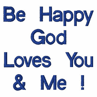 Be Happy God Loves You & Me !