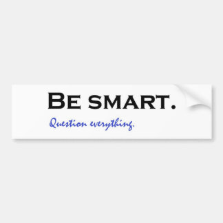 Be smart. Question everything Bumper Sticker