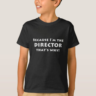 Because Im the Director thats Why T-Shirt