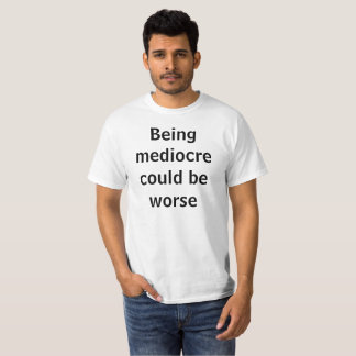 being mediocre could be worse T-Shirt