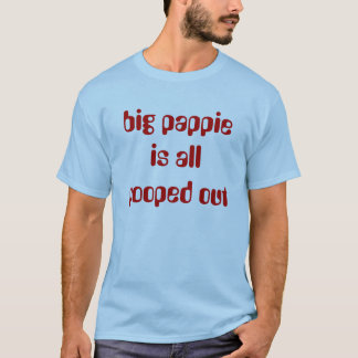big pappie is all pooped out T-Shirt