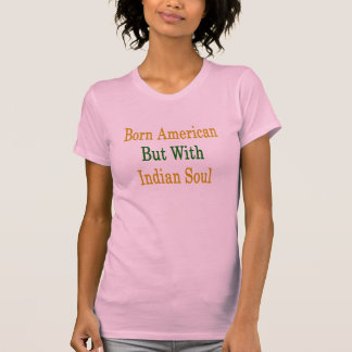 Born American But With Indian Soul T Shirt