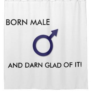 BORN MALE AND DARN GLAD OF IT SHOWER CURTAIN