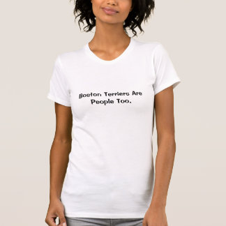 Boston Terriers Are People Too. T-Shirt