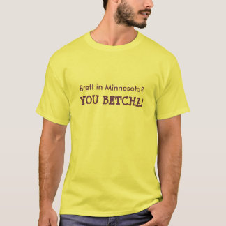 Brett in Minnesota YOU BETCHA! Shirt