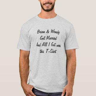 Brian & Wendy Got MarriedAnd All I Got was this... T-Shirt