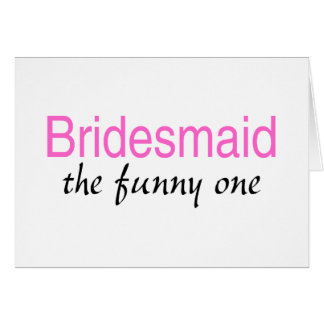 Bridesmaid The Funny One Greeting Card