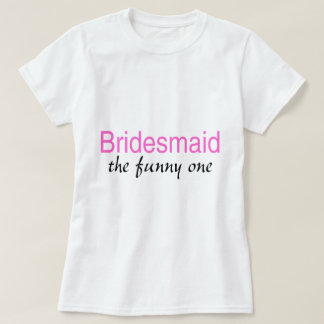 Bridesmaid The Funny One T-Shirt