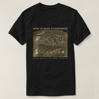 BTW Ye Olde Stonehenge Was Built in the 1950's T-Shirt