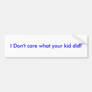 Bumper sticker I Don t care what your kid did