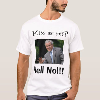 "Bush (f) Cheney (b), ""Miss me yet?"", ""Hell No!!!"" T-Shirt"