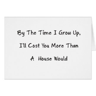 By The Time I Grow Up, I'll Cost You, Humor Greeting Card