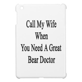 Call My Wife When You Need A Great Bear Doctor iPad Mini Cover