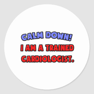 Calm Down .. I am a Trained Cardiologist Round Stickers
