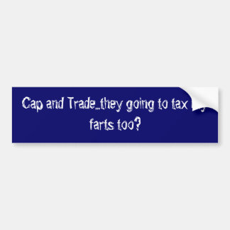 Cap and Trade...they going to tax my farts too? Car Bumper Sticker