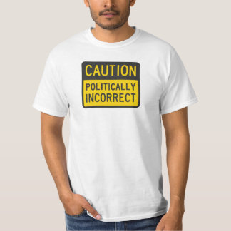 Caution Politically Incorrect T-Shirt